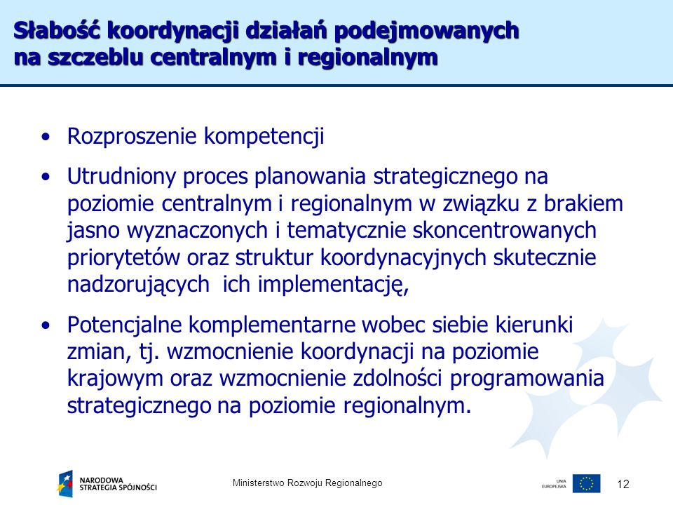Ministerstwo Rozwoju Regionalnego 12 Rozproszenie kompetencji Utrudniony proces planowania strategicznego na poziomie centralnym i regionalnym w związ
