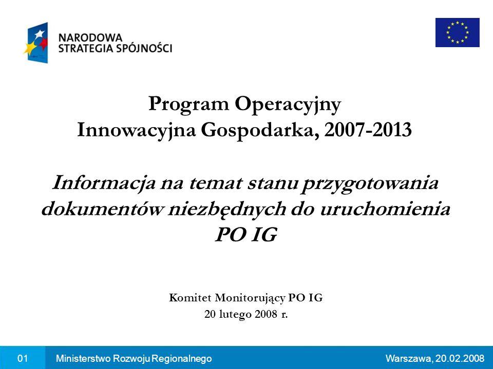 01Ministerstwo Rozwoju RegionalnegoWarszawa, 20.02.2008 Program Operacyjny Innowacyjna Gospodarka, 2007-2013 Informacja na temat stanu przygotowania dokumentów niezbędnych do uruchomienia PO IG Komitet Monitorujący PO IG 20 lutego 2008 r.