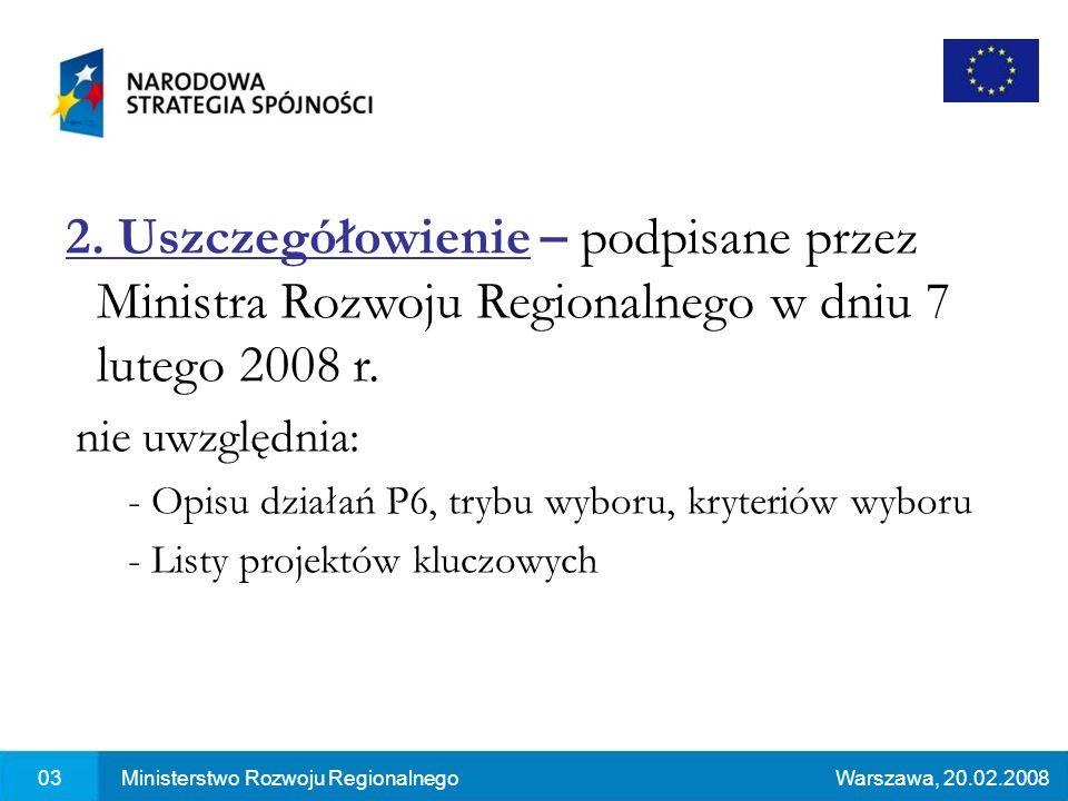 03Ministerstwo Rozwoju RegionalnegoWarszawa, 20.02.2008 2. Uszczegółowienie – podpisane przez Ministra Rozwoju Regionalnego w dniu 7 lutego 2008 r. ni
