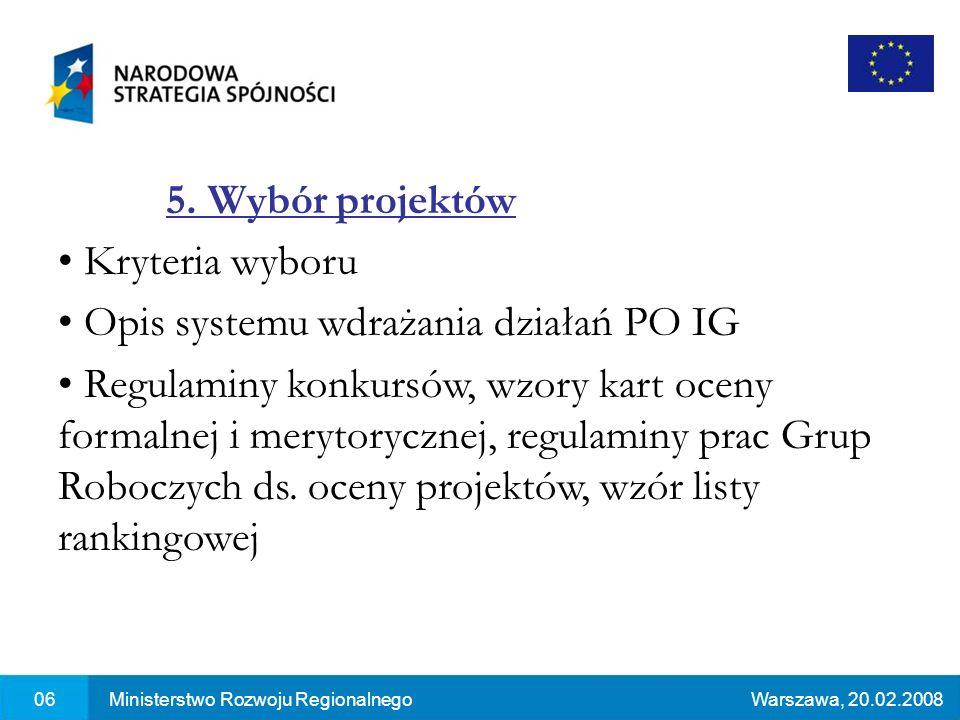 06Ministerstwo Rozwoju RegionalnegoWarszawa, 20.02.2008 5. Wybór projektów Kryteria wyboru Opis systemu wdrażania działań PO IG Regulaminy konkursów,