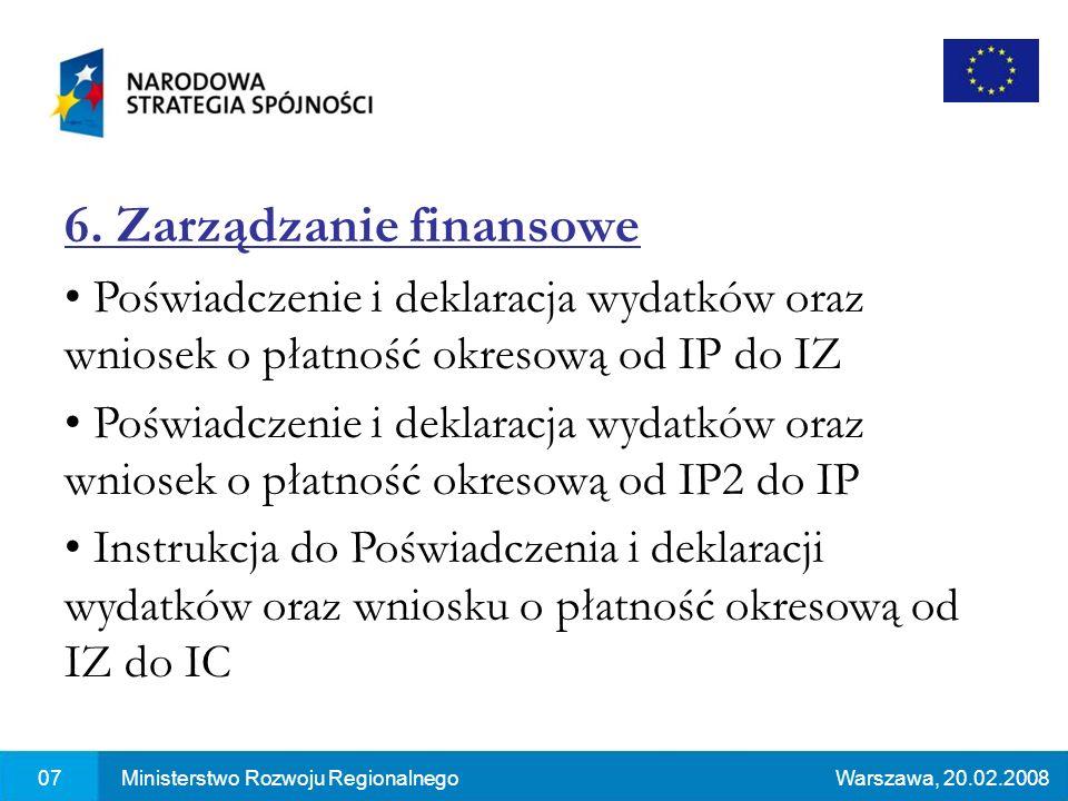 07Ministerstwo Rozwoju RegionalnegoWarszawa, 20.02.2008 6. Zarządzanie finansowe Poświadczenie i deklaracja wydatków oraz wniosek o płatność okresową