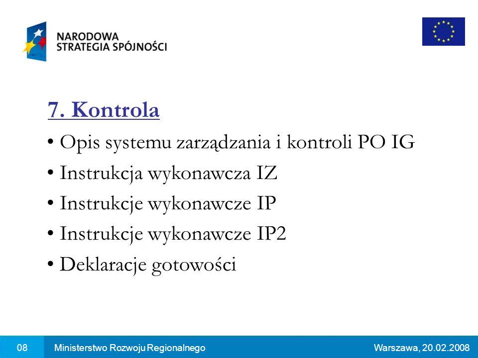 08Ministerstwo Rozwoju RegionalnegoWarszawa, 20.02.2008 7. Kontrola Opis systemu zarządzania i kontroli PO IG Instrukcja wykonawcza IZ Instrukcje wyko