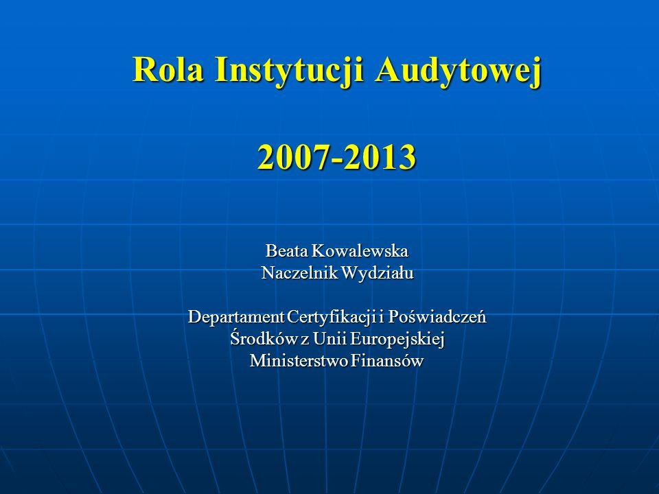 Rola Instytucji Audytowej 2007-2013 Beata Kowalewska Naczelnik Wydziału Departament Certyfikacji i Poświadczeń Środków z Unii Europejskiej Ministerstw