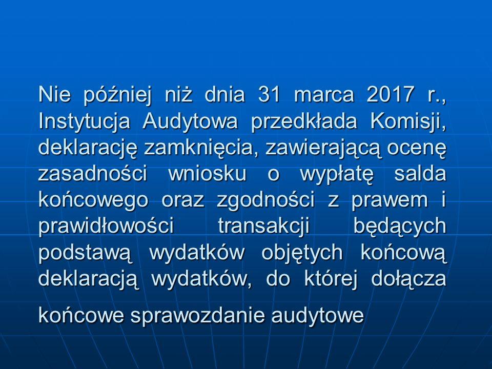 Nie później niż dnia 31 marca 2017 r., Instytucja Audytowa przedkłada Komisji, deklarację zamknięcia, zawierającą ocenę zasadności wniosku o wypłatę s