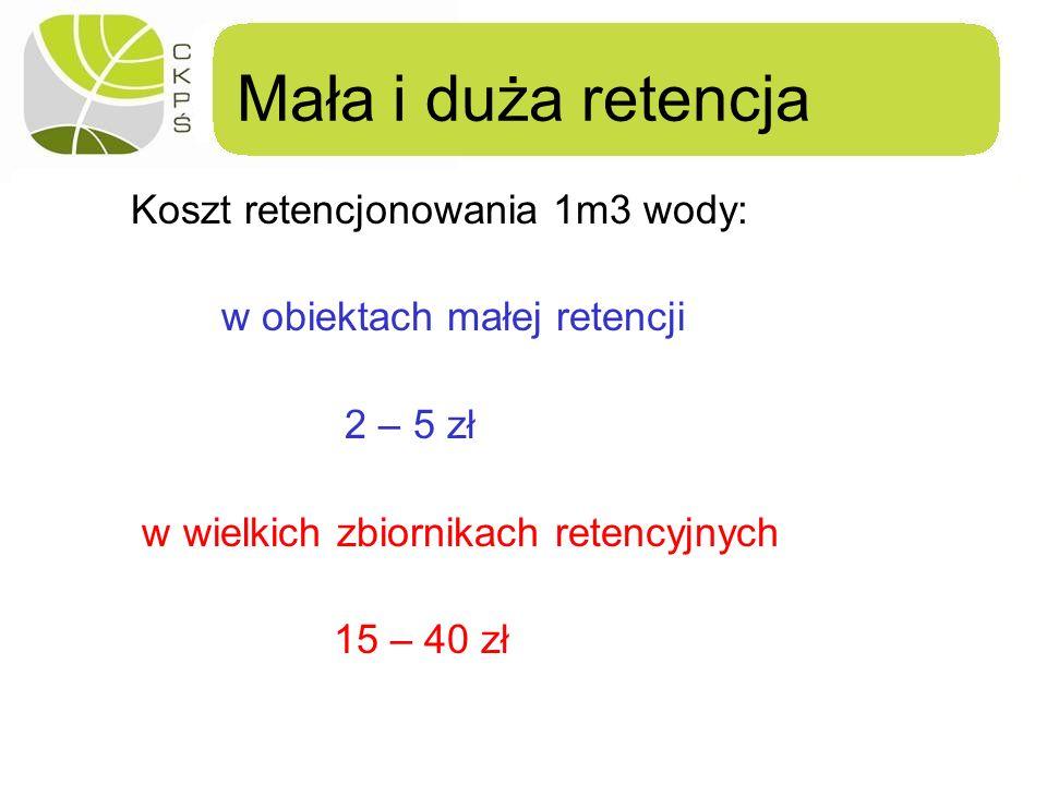 Mała i duża retencja Koszt retencjonowania 1m3 wody: w obiektach małej retencji 2 – 5 zł w wielkich zbiornikach retencyjnych 15 – 40 zł