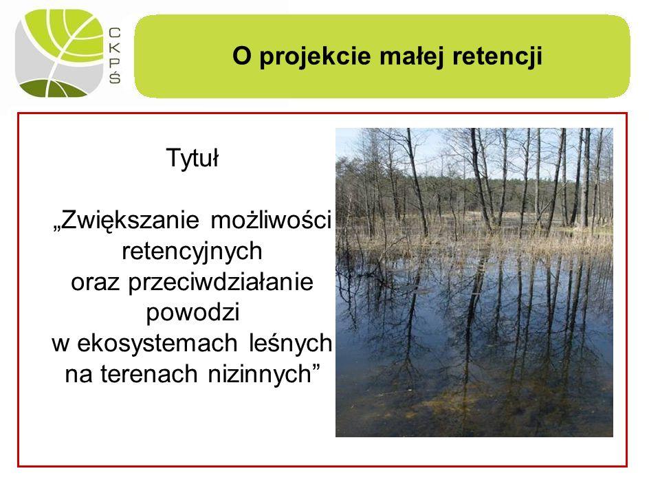 O projekcie małej retencji Tytuł Zwiększanie możliwości retencyjnych oraz przeciwdziałanie powodzi w ekosystemach leśnych na terenach nizinnych