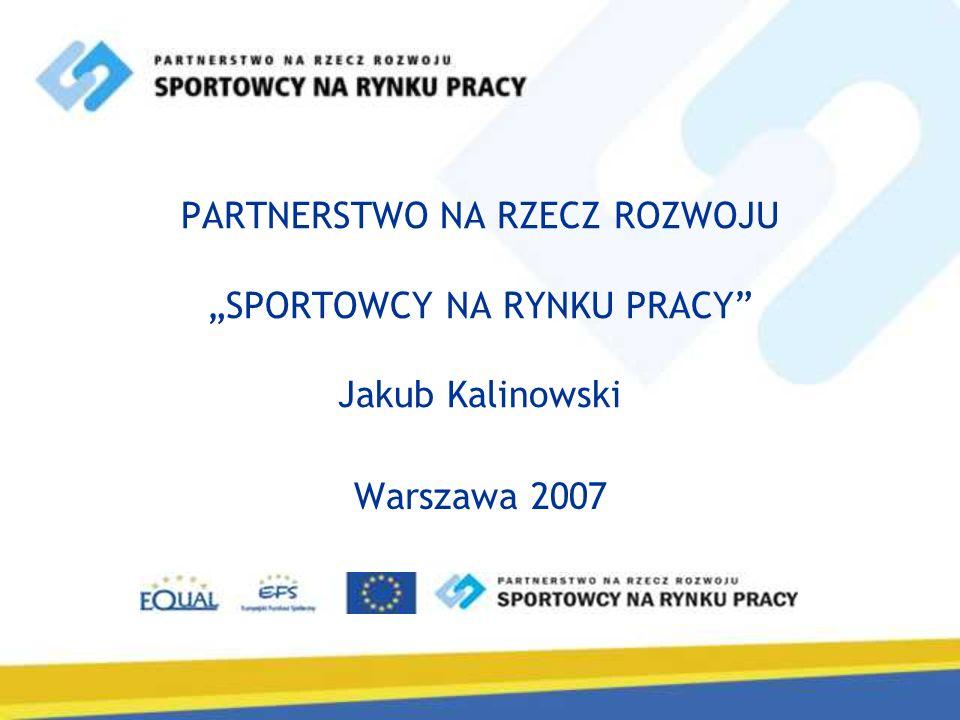 PARTNERSTWO NA RZECZ ROZWOJU SPORTOWCY NA RYNKU PRACY Jakub Kalinowski Warszawa 2007