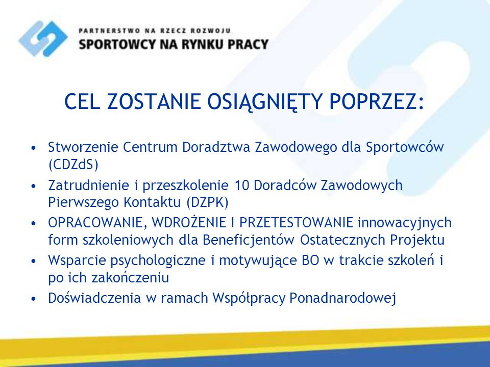 CEL ZOSTANIE OSIĄGNIĘTY POPRZEZ: Stworzenie Centrum Doradztwa Zawodowego dla Sportowców (CDZdS) Zatrudnienie i przeszkolenie 10 Doradców Zawodowych Pi