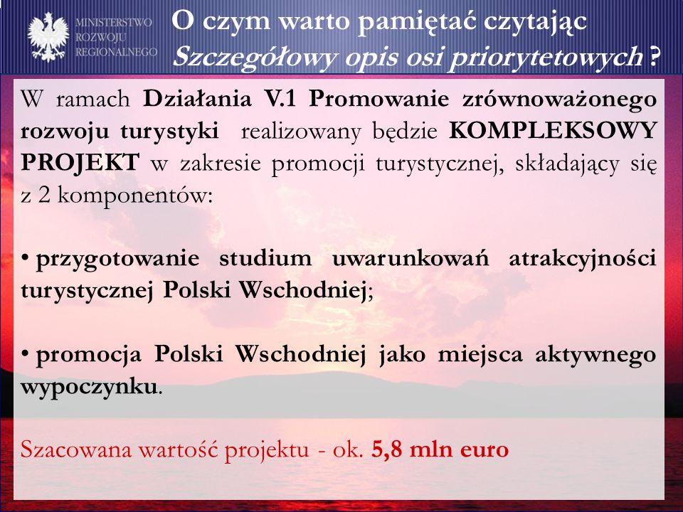 W ramach Działania V.1 Promowanie zrównoważonego rozwoju turystyki realizowany będzie KOMPLEKSOWY PROJEKT w zakresie promocji turystycznej, składający się z 2 komponentów: przygotowanie studium uwarunkowań atrakcyjności turystycznej Polski Wschodniej; promocja Polski Wschodniej jako miejsca aktywnego wypoczynku.