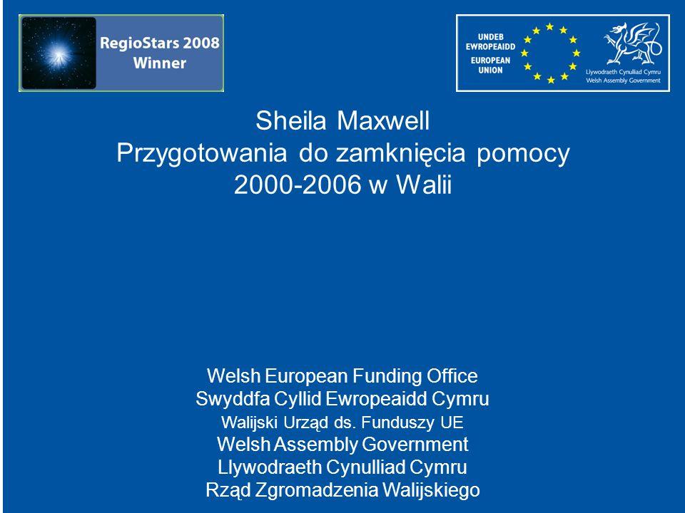 Sheila Maxwell Przygotowania do zamknięcia pomocy 2000-2006 w Walii Welsh European Funding Office Swyddfa Cyllid Ewropeaidd Cymru Walijski Urząd ds. F
