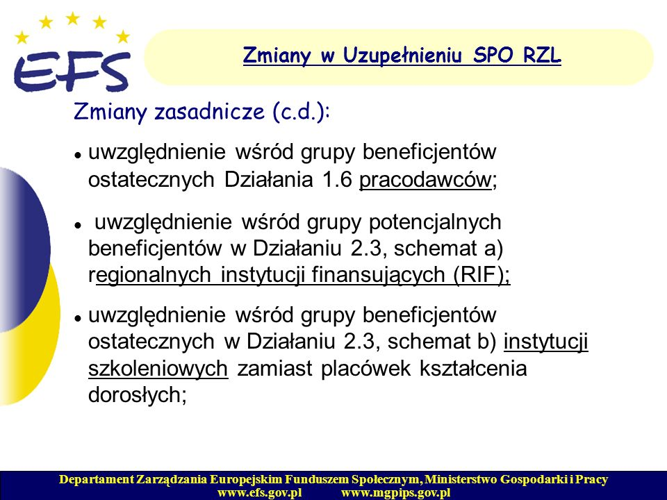 Departament Zarządzania Europejskim Funduszem Społecznym, Ministerstwo Gospodarki i Pracy www.efs.gov.pl www.mgpips.gov.pl Zmiany w Uzupełnieniu SPO RZL Zmiany zasadnicze (c.d.): zmiana zapisu dotyczącego terminu, w jakim beneficjent zobowiązany jest do odesłania instytucji wdrażającej podpisanych egzemplarzy umowy - wiążącym jest termin uzgodniony z instytucją wdrażającą (zamiast 7 dni roboczych); modyfikacja opisu wydatków związanych z zakupem i ubezpieczeniem sprzętu komputerowego, biurowego, technodydaktycznego - zniesienie ograniczenia wartości jednostek sprzętu do wysokości 5 tys.