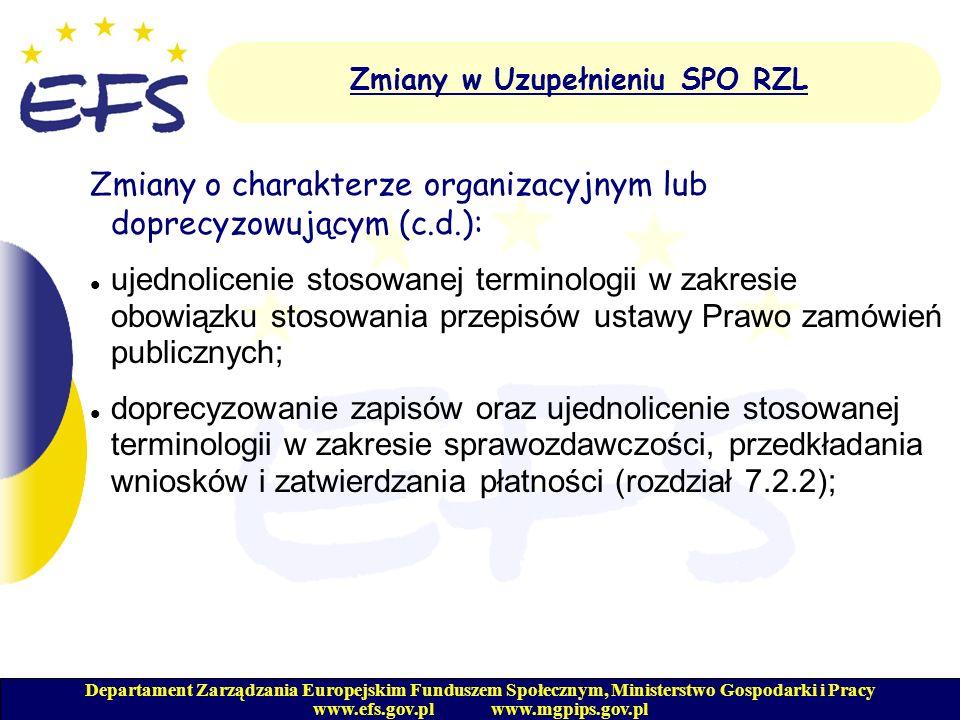Departament Zarządzania Europejskim Funduszem Społecznym, Ministerstwo Gospodarki i Pracy www.efs.gov.pl www.mgpips.gov.pl Zmiany w Uzupełnieniu SPO RZL Zmiany o charakterze organizacyjnym lub doprecyzowującym (c.d.): doprecyzowanie zapisów w opisie kosztów kwalifikowalnych(załącznik nr 4); uwzględnienie zapisów, iż wydatki kwalifikowalne to wydatki poniesione zgodne z przepisami Rozporządzenia Komisji Europejskiej nr 448/2004.