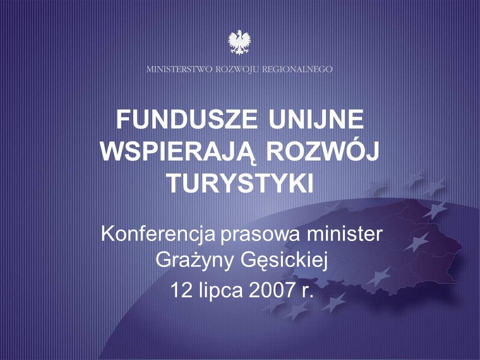 FUNDUSZE UNIJNE WSPIERAJĄ ROZWÓJ TURYSTYKI Konferencja prasowa minister Grażyny Gęsickiej 12 lipca 2007 r.