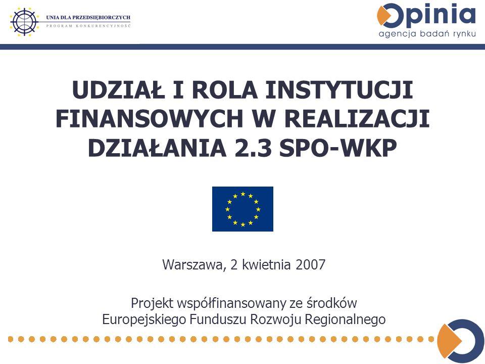 UDZIAŁ I ROLA INSTYTUCJI FINANSOWYCH W REALIZACJI DZIAŁANIA 2.3 SPO-WKP Warszawa, 2 kwietnia 2007 Projekt współfinansowany ze środków Europejskiego Funduszu Rozwoju Regionalnego