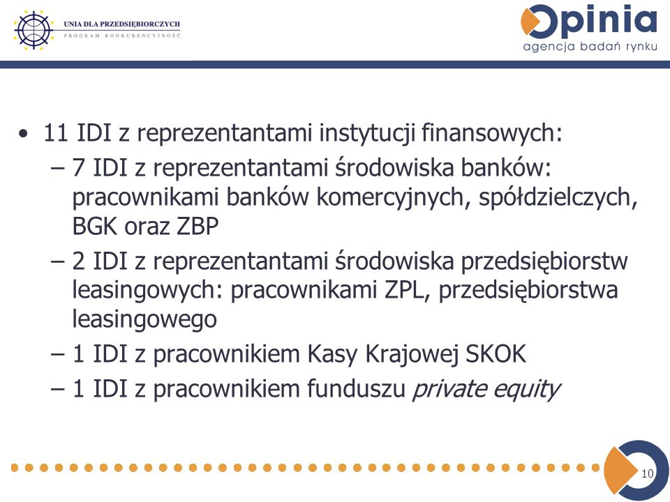 10 11 IDI z reprezentantami instytucji finansowych: –7 IDI z reprezentantami środowiska banków: pracownikami banków komercyjnych, spółdzielczych, BGK oraz ZBP –2 IDI z reprezentantami środowiska przedsiębiorstw leasingowych: pracownikami ZPL, przedsiębiorstwa leasingowego –1 IDI z pracownikiem Kasy Krajowej SKOK –1 IDI z pracownikiem funduszu private equity