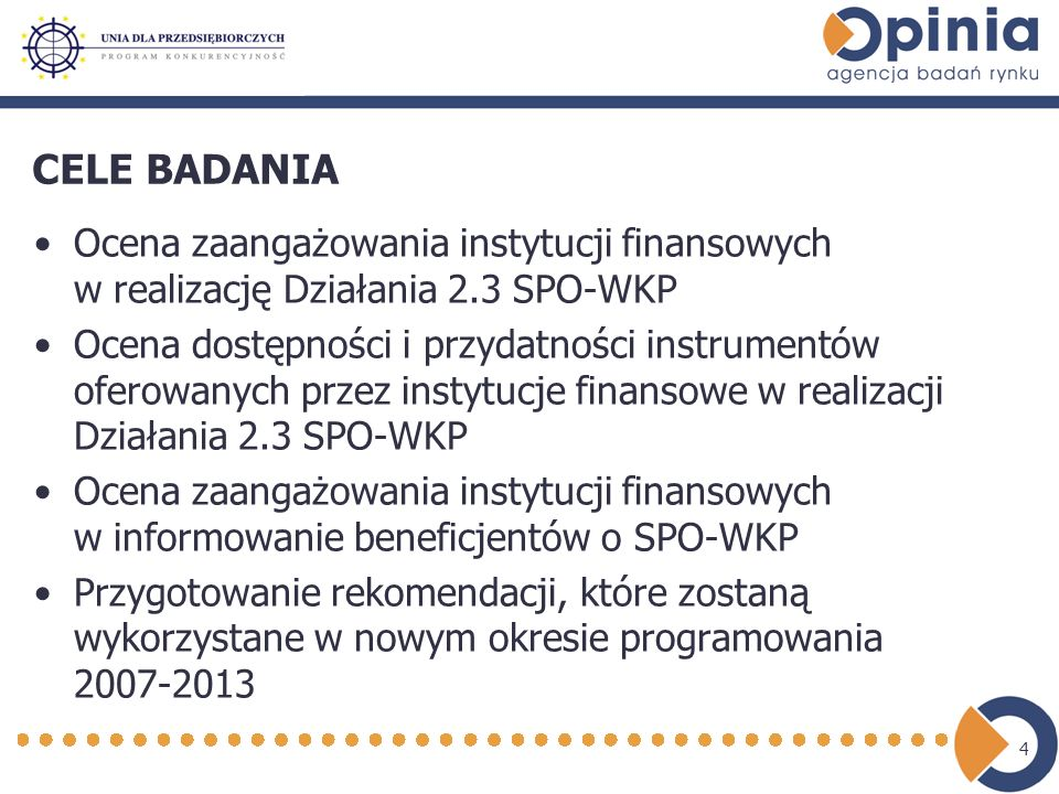 4 CELE BADANIA Ocena zaangażowania instytucji finansowych w realizację Działania 2.3 SPO-WKP Ocena dostępności i przydatności instrumentów oferowanych przez instytucje finansowe w realizacji Działania 2.3 SPO-WKP Ocena zaangażowania instytucji finansowych w informowanie beneficjentów o SPO-WKP Przygotowanie rekomendacji, które zostaną wykorzystane w nowym okresie programowania 2007-2013