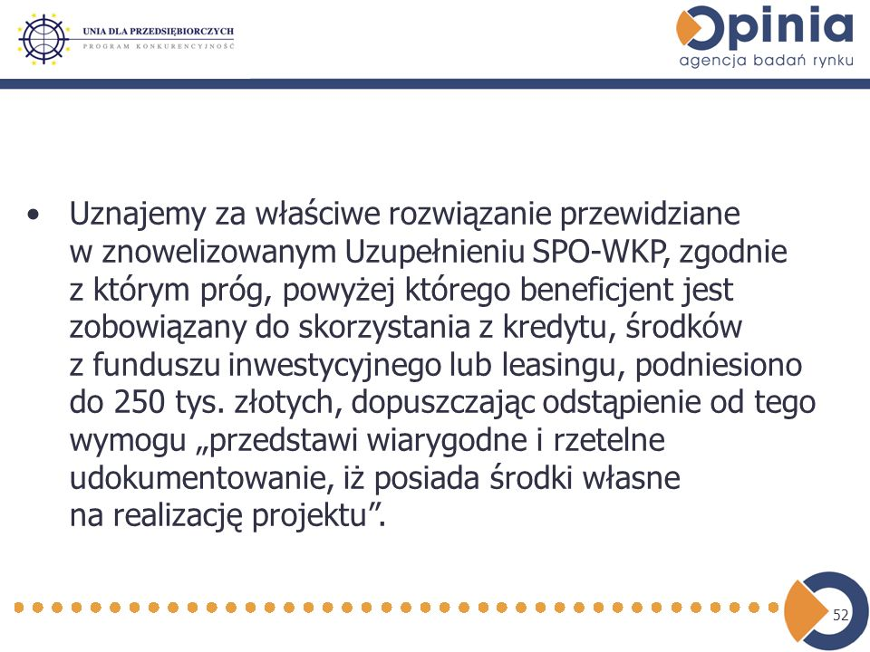 52 Uznajemy za właściwe rozwiązanie przewidziane w znowelizowanym Uzupełnieniu SPO-WKP, zgodnie z którym próg, powyżej którego beneficjent jest zobowiązany do skorzystania z kredytu, środków z funduszu inwestycyjnego lub leasingu, podniesiono do 250 tys.
