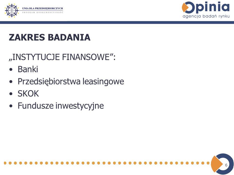 6 ZAKRES BADANIA INSTYTUCJE FINANSOWE: Banki Przedsiębiorstwa leasingowe SKOK Fundusze inwestycyjne