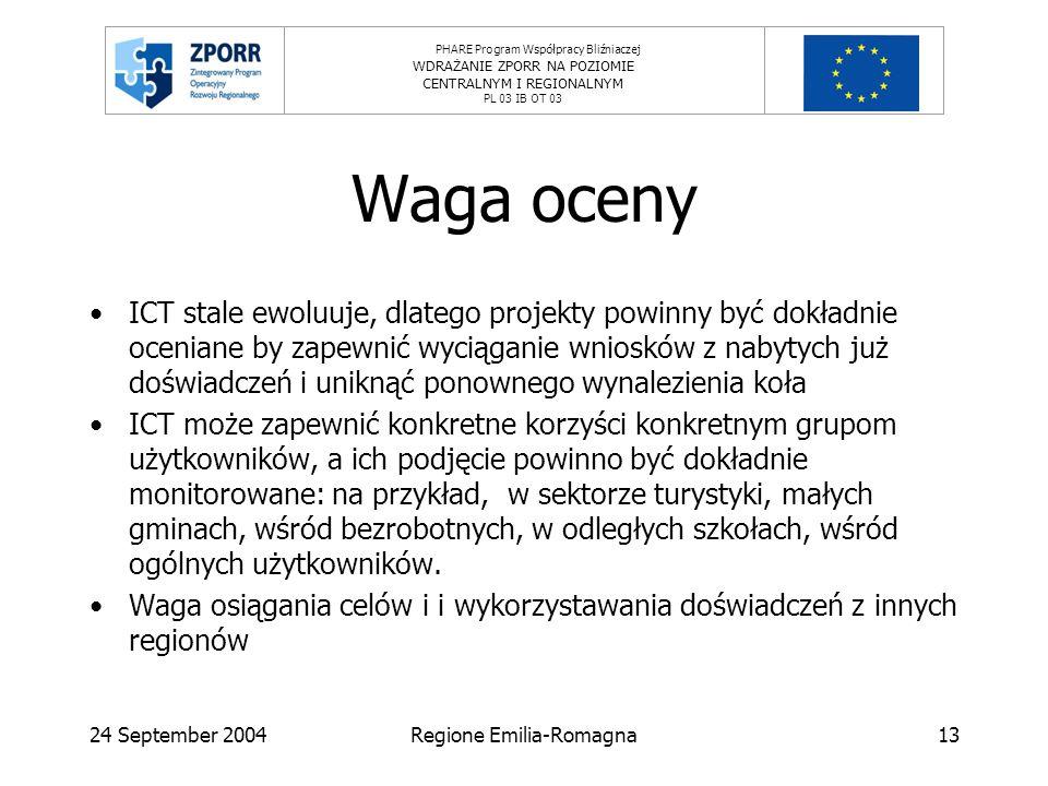 PHARE Program Współpracy Bliźniaczej WDRAŻANIE ZPORR NA POZIOMIE CENTRALNYM I REGIONALNYM PL 03 IB OT 03 24 September 2004Regione Emilia-Romagna13 Waga oceny ICT stale ewoluuje, dlatego projekty powinny być dokładnie oceniane by zapewnić wyciąganie wniosków z nabytych już doświadczeń i uniknąć ponownego wynalezienia koła ICT może zapewnić konkretne korzyści konkretnym grupom użytkowników, a ich podjęcie powinno być dokładnie monitorowane: na przykład, w sektorze turystyki, małych gminach, wśród bezrobotnych, w odległych szkołach, wśród ogólnych użytkowników.