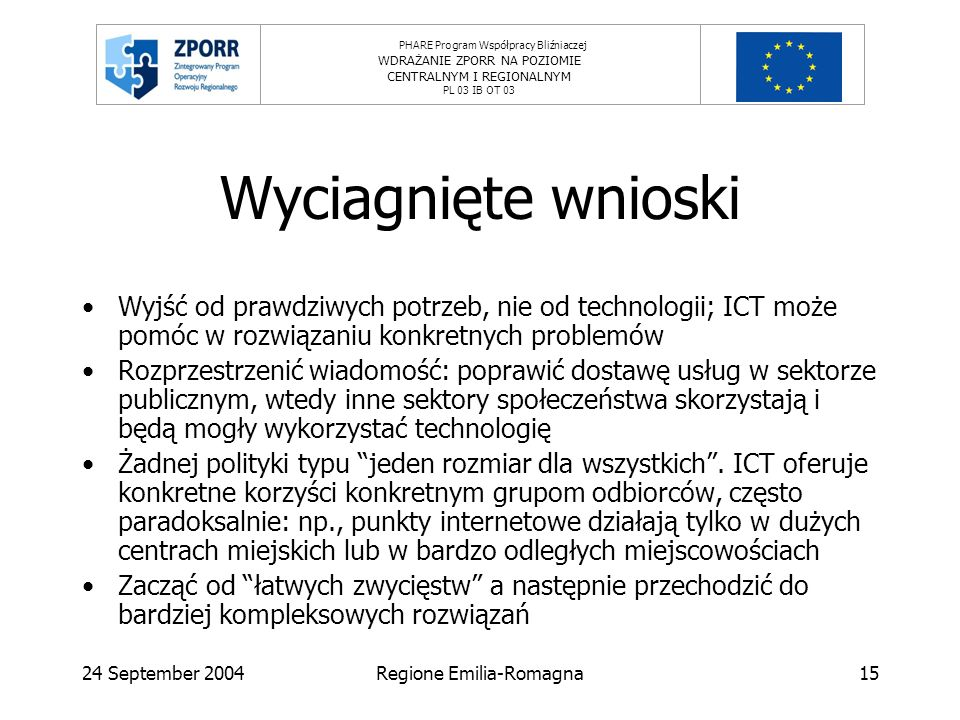 PHARE Program Współpracy Bliźniaczej WDRAŻANIE ZPORR NA POZIOMIE CENTRALNYM I REGIONALNYM PL 03 IB OT 03 24 September 2004Regione Emilia-Romagna15 Wyciagnięte wnioski Wyjść od prawdziwych potrzeb, nie od technologii; ICT może pomóc w rozwiązaniu konkretnych problemów Rozprzestrzenić wiadomość: poprawić dostawę usług w sektorze publicznym, wtedy inne sektory społeczeństwa skorzystają i będą mogły wykorzystać technologię Żadnej polityki typu jeden rozmiar dla wszystkich.