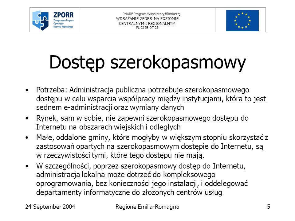PHARE Program Współpracy Bliźniaczej WDRAŻANIE ZPORR NA POZIOMIE CENTRALNYM I REGIONALNYM PL 03 IB OT 03 24 September 2004Regione Emilia-Romagna5 Dostęp szerokopasmowy Potrzeba: Administracja publiczna potrzebuje szerokopasmowego dostępu w celu wsparcia współpracy między instytucjami, która to jest sednem e-administracji oraz wymiany danych Rynek, sam w sobie, nie zapewni szerokopasmowego dostępu do Internetu na obszarach wiejskich i odległych Małe, oddalone gminy, które mogłyby w większym stopniu skorzystać z zastosowań opartych na szerokopasmowym dostępie do Internetu, są w rzeczywistości tymi, które tego dostępu nie mają.
