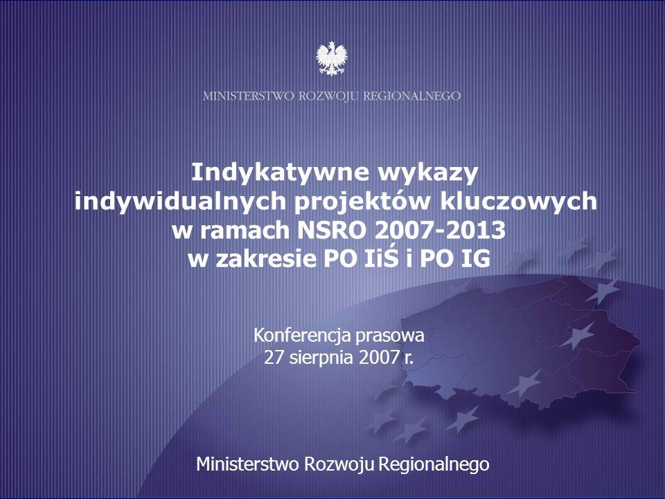 Indykatywne wykazy indywidualnych projektów kluczowych w ramach NSRO 2007-2013 w zakresie PO IiŚ i PO IG Konferencja prasowa 27 sierpnia 2007 r.