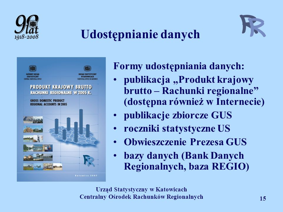 Urząd Statystyczny w Katowicach Centralny Ośrodek Rachunków Regionalnych 15 Udostępnianie danych Formy udostępniania danych: publikacja Produkt krajow