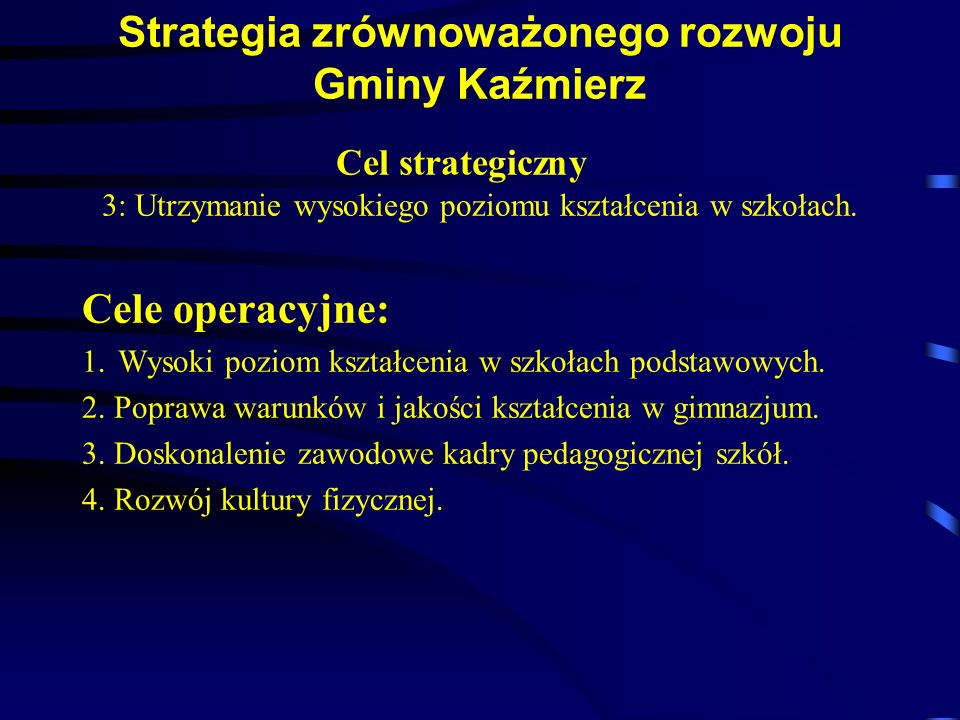 Strategia zrównoważonego rozwoju Gminy Kaźmierz Cel strategiczny 3: Utrzymanie wysokiego poziomu kształcenia w szkołach. Cele operacyjne: 1.Wysoki poz