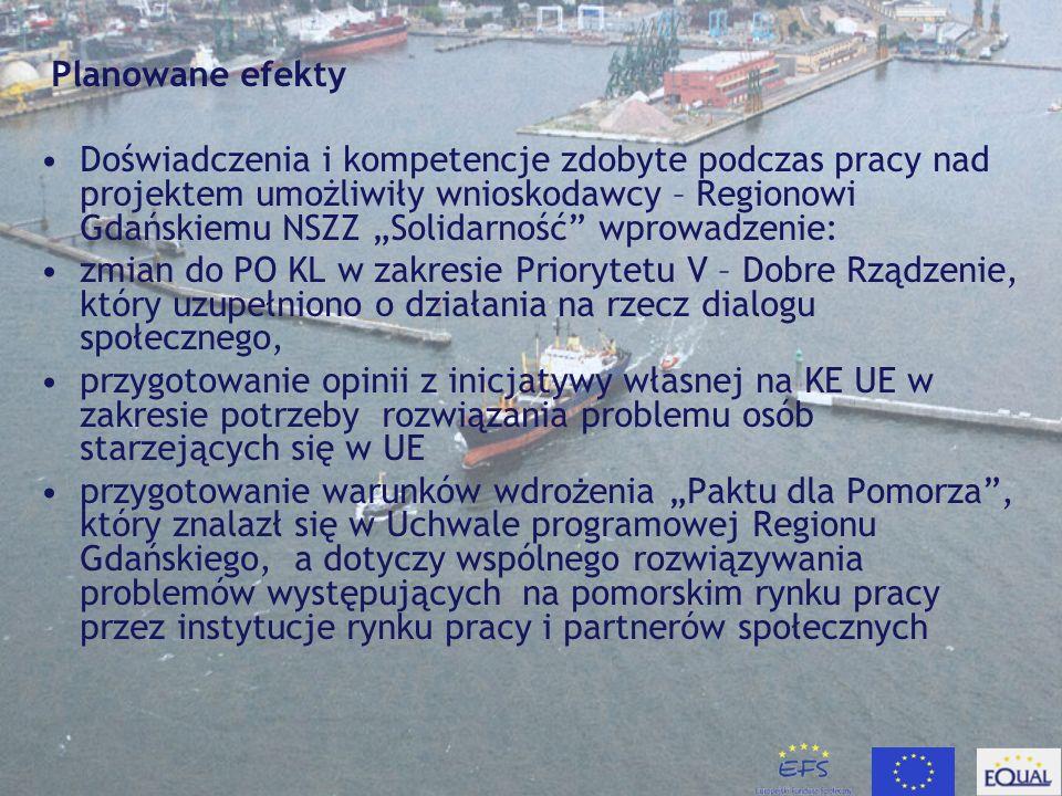 Planowane efekty Doświadczenia i kompetencje zdobyte podczas pracy nad projektem umożliwiły wnioskodawcy – Regionowi Gdańskiemu NSZZ Solidarność wprowadzenie: zmian do PO KL w zakresie Priorytetu V – Dobre Rządzenie, który uzupełniono o działania na rzecz dialogu społecznego, przygotowanie opinii z inicjatywy własnej na KE UE w zakresie potrzeby rozwiązania problemu osób starzejących się w UE przygotowanie warunków wdro ż enia Paktu dla Pomorza, który znalazł się w Uchwale programowej Regionu Gdańskiego, a dotyczy wspólnego rozwiązywania problemów występujących na pomorskim rynku pracy przez instytucje rynku pracy i partnerów społecznych