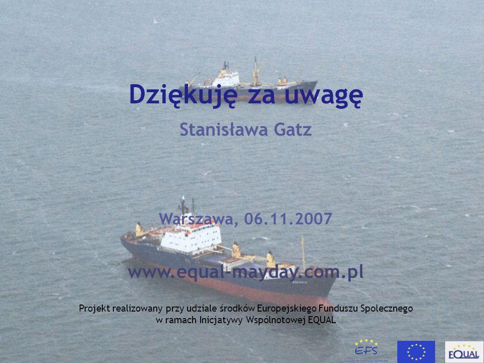 Dziękuję za uwagę Stanisława Gatz Warszawa, 06.11.2007 www.equal-mayday.com.pl Projekt realizowany przy udziale środków Europejskiego Funduszu Społecznego w ramach Inicjatywy Wspólnotowej EQUAL