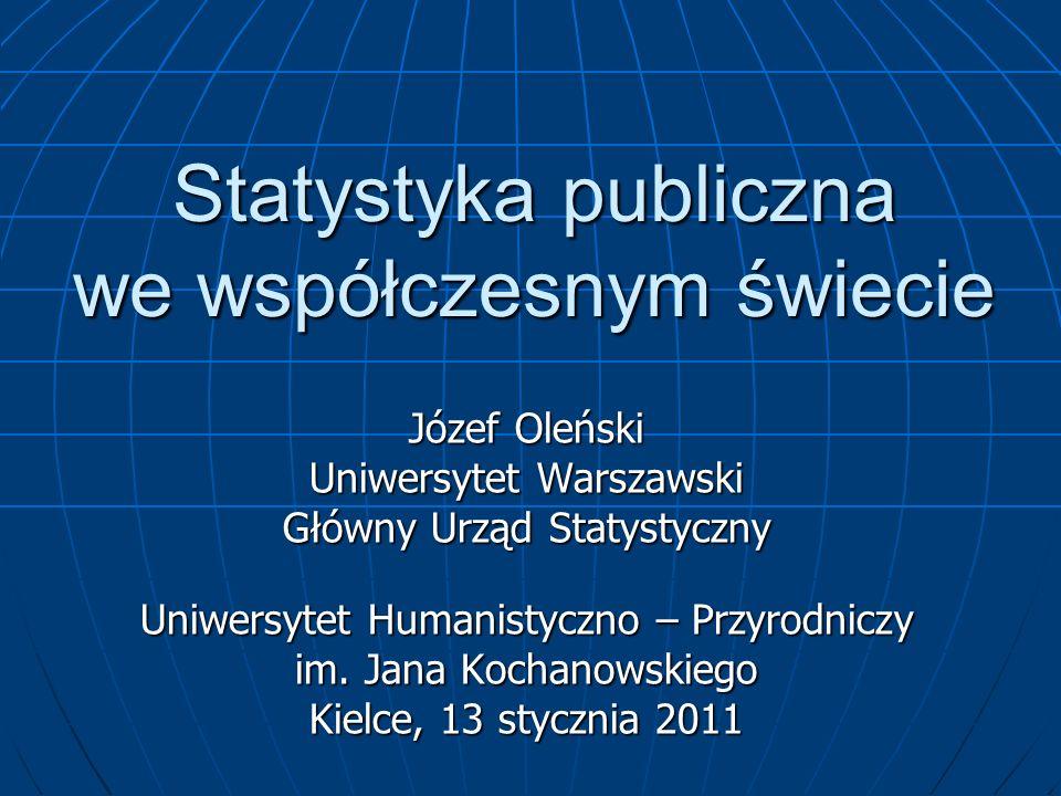Główny Urząd Statystyczny wraz z wojewódzkimi Urzędami Statystycznymi System statystyki publicznej Polski jest System statystyki publicznej Polski jest Ważnym segmentem infrastruktury informacyjnej kraju Ważnym segmentem infrastruktury informacyjnej kraju Integralną częścią globalnego i europejskiego systemu statystycznego Integralną częścią globalnego i europejskiego systemu statystycznego Misja GUS - współkształtowanie społecznego ładu informacyjnego i infrastruktury informacyjnej kraju przez: Misja GUS - współkształtowanie społecznego ładu informacyjnego i infrastruktury informacyjnej kraju przez: Normy informacyjne, w tym rejestry urzędowe Normy informacyjne, w tym rejestry urzędowe Zasoby informacyjne jako dobro publiczne należne Zasoby informacyjne jako dobro publiczne należne Aktywne wsparcie informacyjne i analityczne organów państwa, nauki, organizacji społecznych, biznesu Aktywne wsparcie informacyjne i analityczne organów państwa, nauki, organizacji społecznych, biznesu Programowanie badań statystycznych statystyki publicznej i ich koordynacja Programowanie badań statystycznych statystyki publicznej i ich koordynacja Realizacja badań statystycznych statystyki centralnej Realizacja badań statystycznych statystyki centralnej Wspomaganie oficjalnych badań statystycznych prowadzonych przez inne instytucje państwowe Wspomaganie oficjalnych badań statystycznych prowadzonych przez inne instytucje państwowe Harmonizacja i współpraca z globalnymi i europejskimi systemami statystycznymi Harmonizacja i współpraca z globalnymi i europejskimi systemami statystycznymi Koordynacja i realizacja badań naukowych Koordynacja i realizacja badań naukowych Edukacja statystyczna Edukacja statystyczna