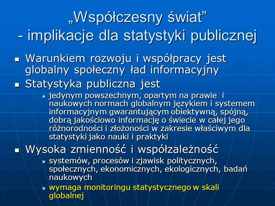 Współczesny świat - implikacje dla statystyki publicznej Warunkiem rozwoju i współpracy jest globalny społeczny ład informacyjny Warunkiem rozwoju i współpracy jest globalny społeczny ład informacyjny Statystyka publiczna jest Statystyka publiczna jest jedynym powszechnym, opartym na prawie i naukowych normach globalnym językiem i systemem informacyjnym gwarantującym obiektywną, spójną, dobrą jakościowo informację o świecie w całej jego różnorodności i złożoności w zakresie właściwym dla statystyki jako nauki i praktyki jedynym powszechnym, opartym na prawie i naukowych normach globalnym językiem i systemem informacyjnym gwarantującym obiektywną, spójną, dobrą jakościowo informację o świecie w całej jego różnorodności i złożoności w zakresie właściwym dla statystyki jako nauki i praktyki Wysoka zmienność i współzależność Wysoka zmienność i współzależność systemów, procesów i zjawisk politycznych, społecznych, ekonomicznych, ekologicznych, badań naukowych systemów, procesów i zjawisk politycznych, społecznych, ekonomicznych, ekologicznych, badań naukowych wymaga monitoringu statystycznego w skali globalnej wymaga monitoringu statystycznego w skali globalnej