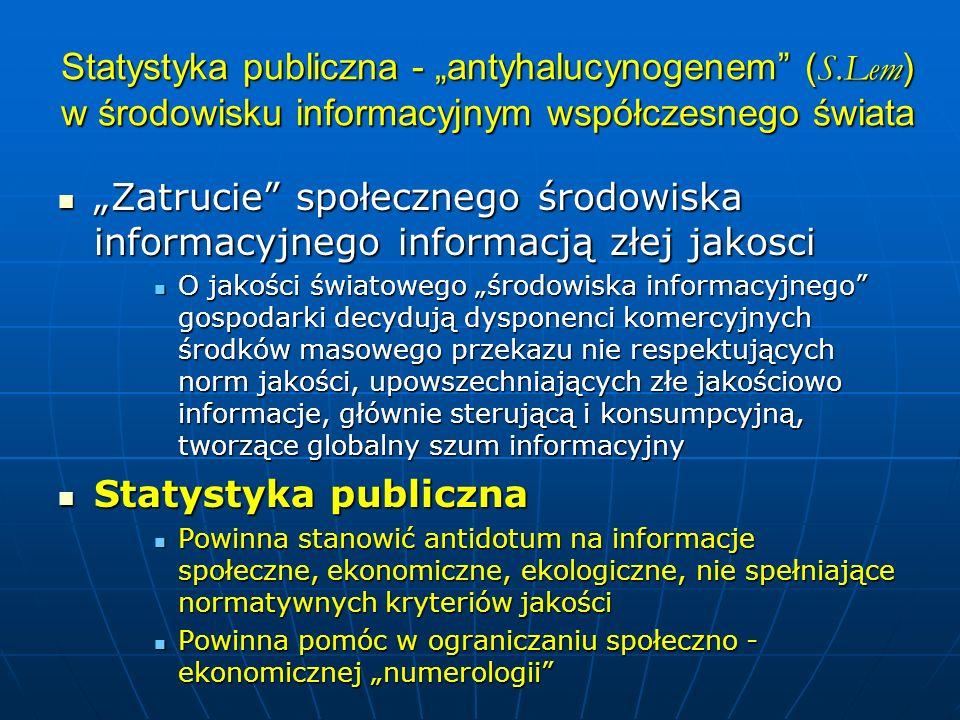 Statystyka publiczna - antyhalucynogenem ( S.Lem ) w środowisku informacyjnym współczesnego świata Zatrucie społecznego środowiska informacyjnego informacją złej jakosci Zatrucie społecznego środowiska informacyjnego informacją złej jakosci O jakości światowego środowiska informacyjnego gospodarki decydują dysponenci komercyjnych środków masowego przekazu nie respektujących norm jakości, upowszechniających złe jakościowo informacje, głównie sterującą i konsumpcyjną, tworzące globalny szum informacyjny O jakości światowego środowiska informacyjnego gospodarki decydują dysponenci komercyjnych środków masowego przekazu nie respektujących norm jakości, upowszechniających złe jakościowo informacje, głównie sterującą i konsumpcyjną, tworzące globalny szum informacyjny Statystyka publiczna Statystyka publiczna Powinna stanowić antidotum na informacje społeczne, ekonomiczne, ekologiczne, nie spełniające normatywnych kryteriów jakości Powinna stanowić antidotum na informacje społeczne, ekonomiczne, ekologiczne, nie spełniające normatywnych kryteriów jakości Powinna pomóc w ograniczaniu społeczno - ekonomicznej numerologii Powinna pomóc w ograniczaniu społeczno - ekonomicznej numerologii