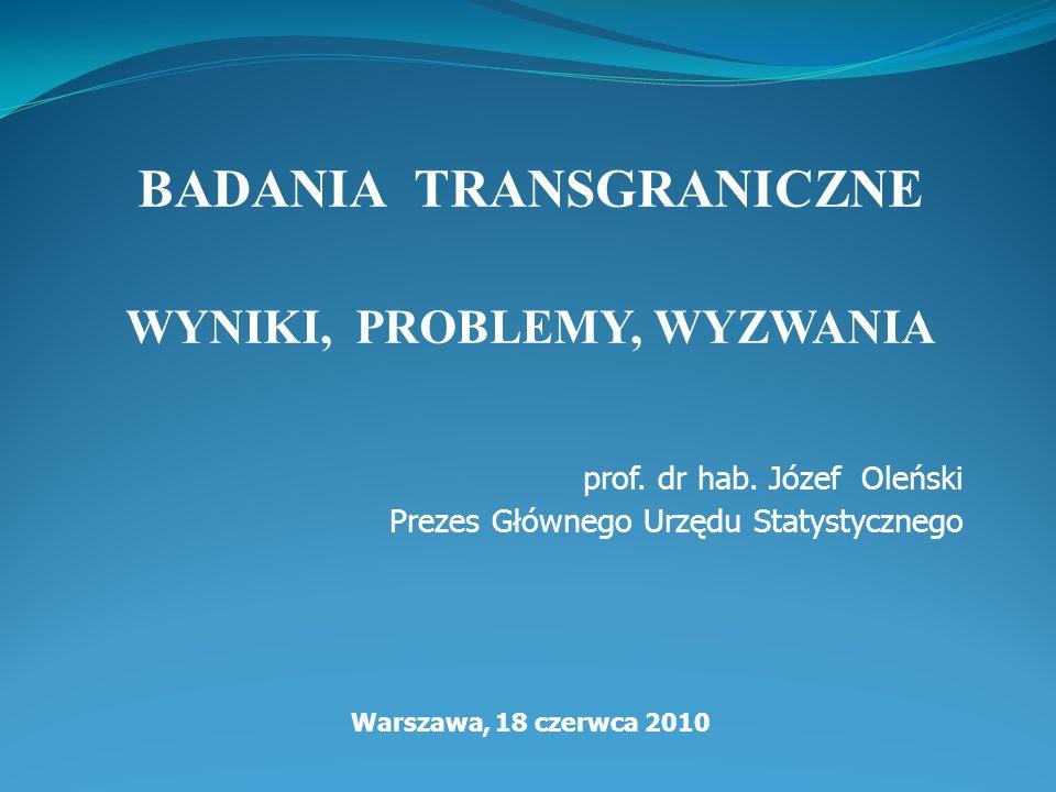 BADANIA TRANSGRANICZNE WYNIKI, PROBLEMY, WYZWANIA prof. dr hab. Józef Oleński Prezes Głównego Urzędu Statystycznego Warszawa, 18 czerwca 2010