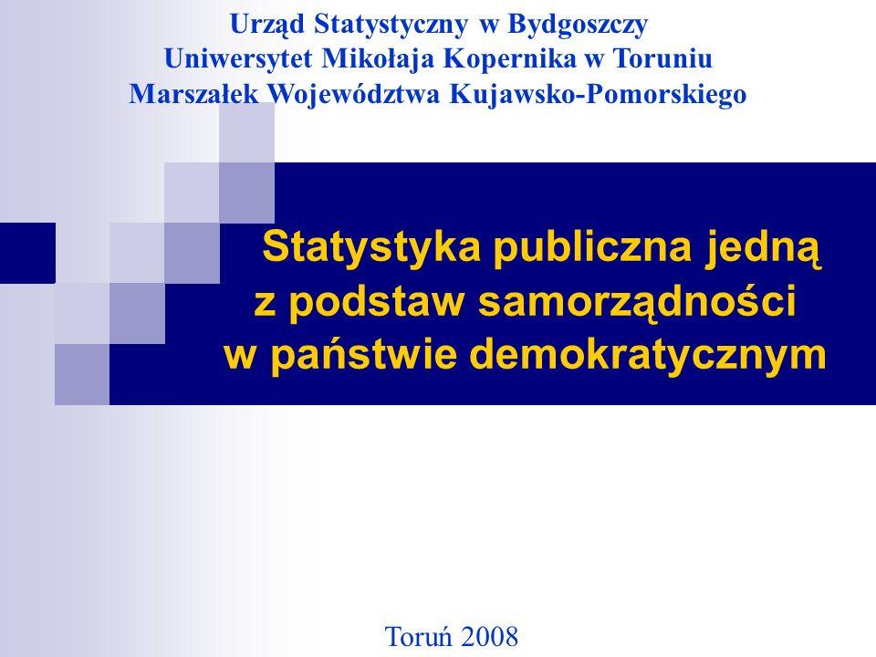 Statystyka publiczna jedną z podstaw samorządności w państwie demokratycznym Toruń 2008 Urząd Statystyczny w Bydgoszczy Uniwersytet Mikołaja Kopernika w Toruniu Marszałek Województwa Kujawsko-Pomorskiego
