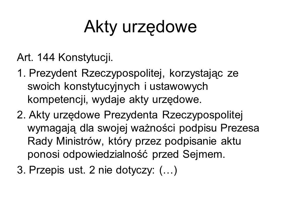 Akty urzędowe Art. 144 Konstytucji. 1. Prezydent Rzeczypospolitej, korzystając ze swoich konstytucyjnych i ustawowych kompetencji, wydaje akty urzędow