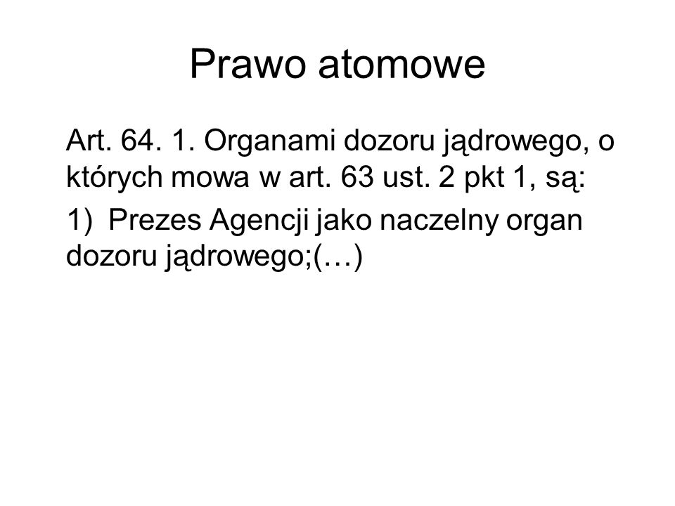 Prawo atomowe Art. 64. 1. Organami dozoru jądrowego, o których mowa w art. 63 ust. 2 pkt 1, są: 1)Prezes Agencji jako naczelny organ dozoru jądrowego;