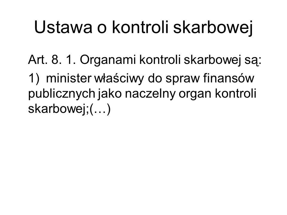 Ustawa o kontroli skarbowej Art. 8. 1. Organami kontroli skarbowej są: 1)minister właściwy do spraw finansów publicznych jako naczelny organ kontroli