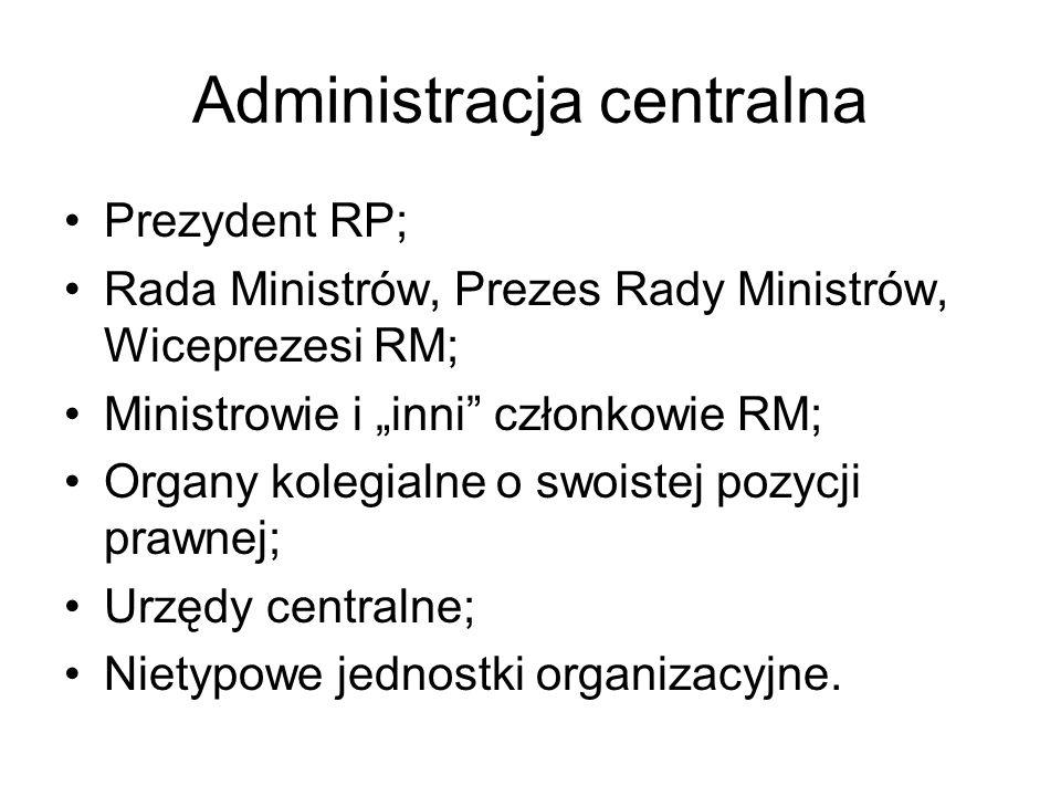 Administracja centralna Prezydent RP; Rada Ministrów, Prezes Rady Ministrów, Wiceprezesi RM; Ministrowie i inni członkowie RM; Organy kolegialne o swo