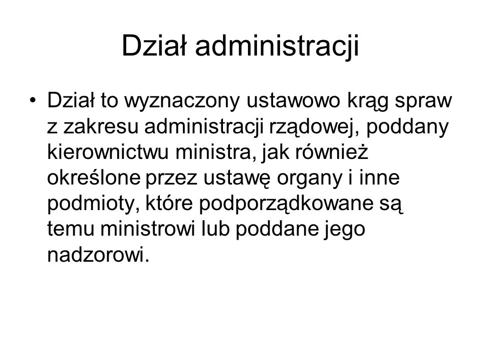 Dział administracji Dział to wyznaczony ustawowo krąg spraw z zakresu administracji rządowej, poddany kierownictwu ministra, jak również określone prz