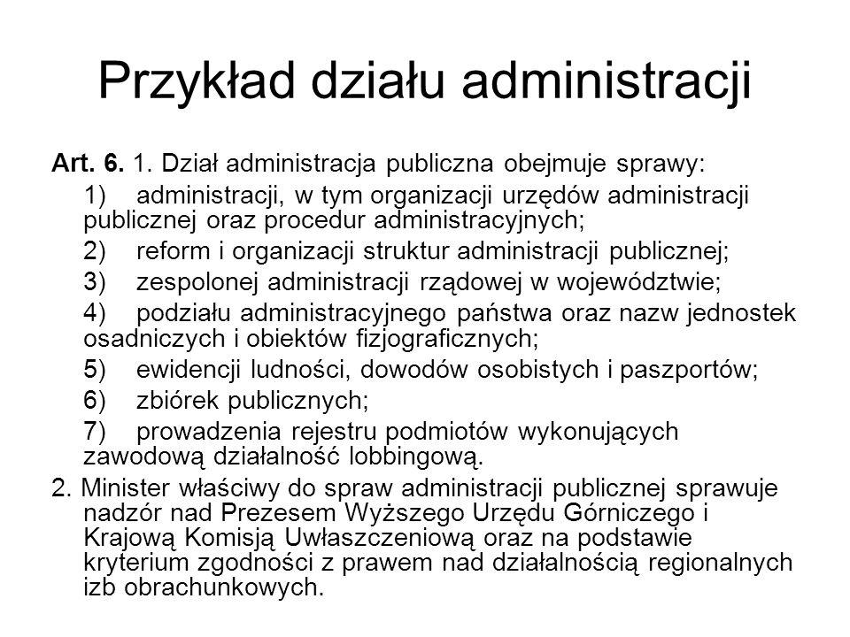 Przykład działu administracji Art. 6. 1. Dział administracja publiczna obejmuje sprawy: 1)administracji, w tym organizacji urzędów administracji publi
