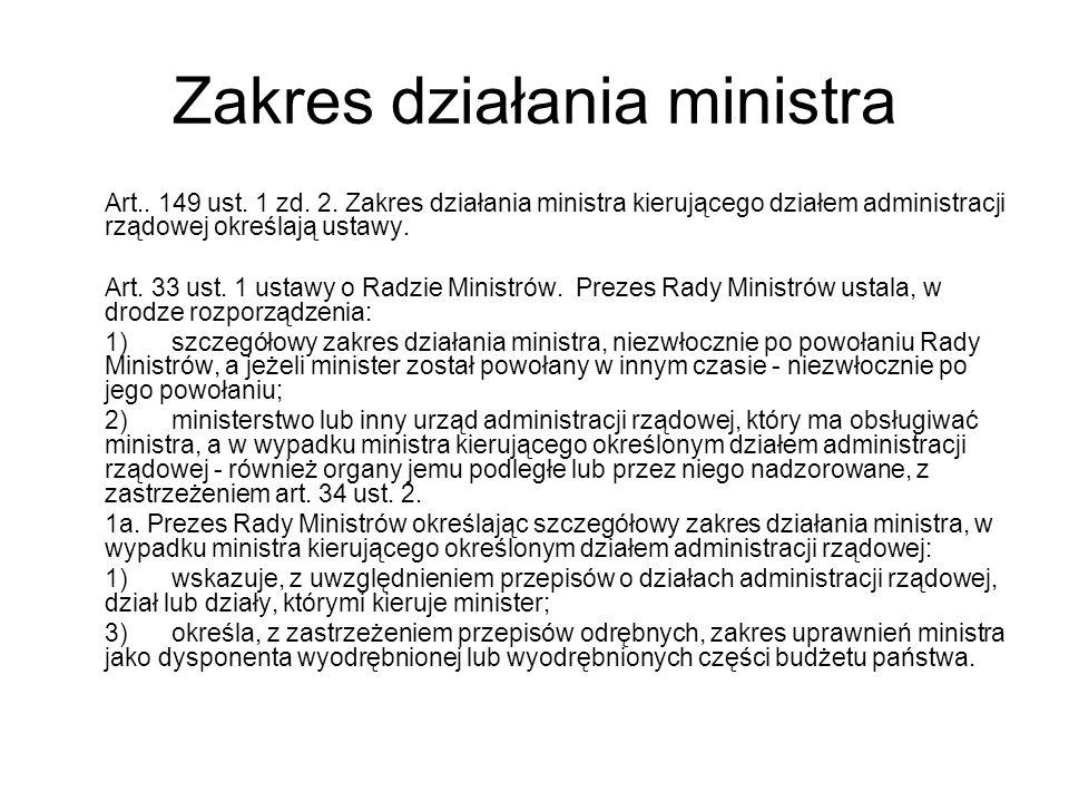 Zakres działania ministra Art.. 149 ust. 1 zd. 2. Zakres działania ministra kierującego działem administracji rządowej określają ustawy. Art. 33 ust.