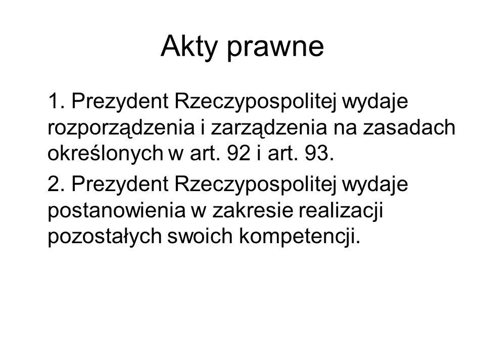 Akty prawne 1. Prezydent Rzeczypospolitej wydaje rozporządzenia i zarządzenia na zasadach określonych w art. 92 i art. 93. 2. Prezydent Rzeczypospolit
