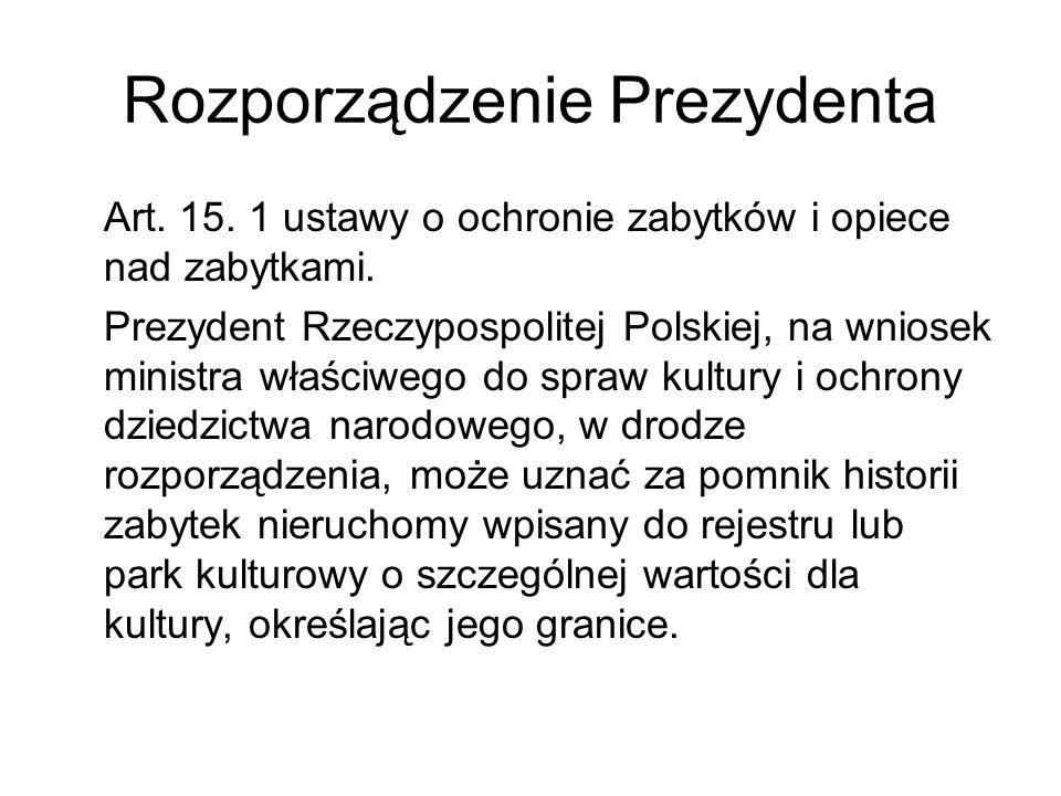 Rozporządzenie Prezydenta Art. 15. 1 ustawy o ochronie zabytków i opiece nad zabytkami. Prezydent Rzeczypospolitej Polskiej, na wniosek ministra właśc