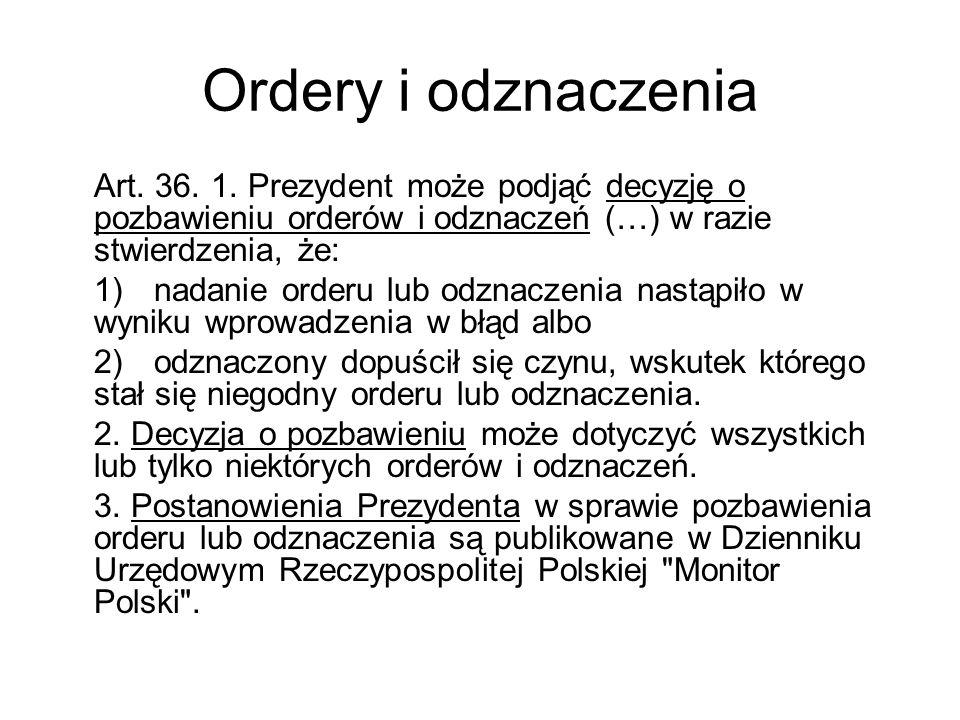Ordery i odznaczenia Art. 36. 1. Prezydent może podjąć decyzję o pozbawieniu orderów i odznaczeń (…) w razie stwierdzenia, że: 1)nadanie orderu lub od