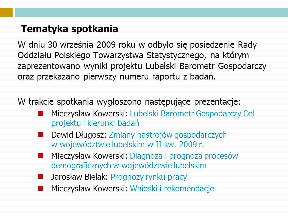 Tematyka spotkania W dniu 30 września 2009 roku w odbyło się posiedzenie Rady Oddziału Polskiego Towarzystwa Statystycznego, na którym zaprezentowano wyniki projektu Lubelski Barometr Gospodarczy oraz przekazano pierwszy numeru raportu z badań.