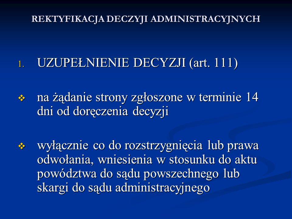 REKTYFIKACJA DECZYJI ADMINISTRACYJNYCH 1. UZUPEŁNIENIE DECYZJI (art. 111) na żądanie strony zgłoszone w terminie 14 dni od doręczenia decyzji na żądan