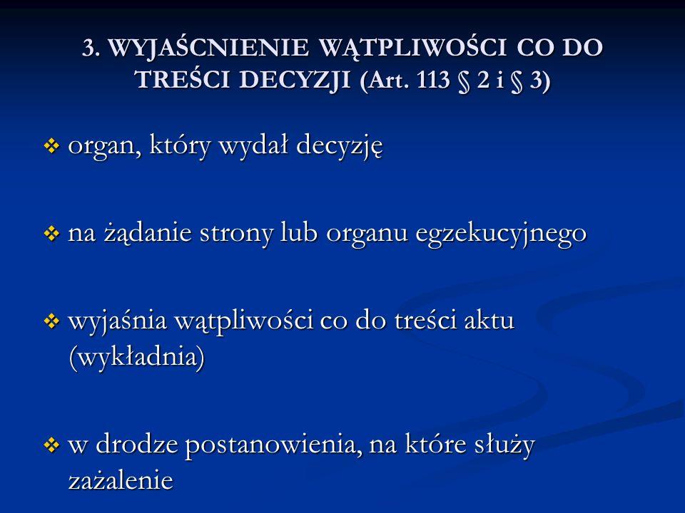 3. WYJAŚCNIENIE WĄTPLIWOŚCI CO DO TREŚCI DECYZJI (Art. 113 § 2 i § 3) organ, który wydał decyzję organ, który wydał decyzję na żądanie strony lub orga
