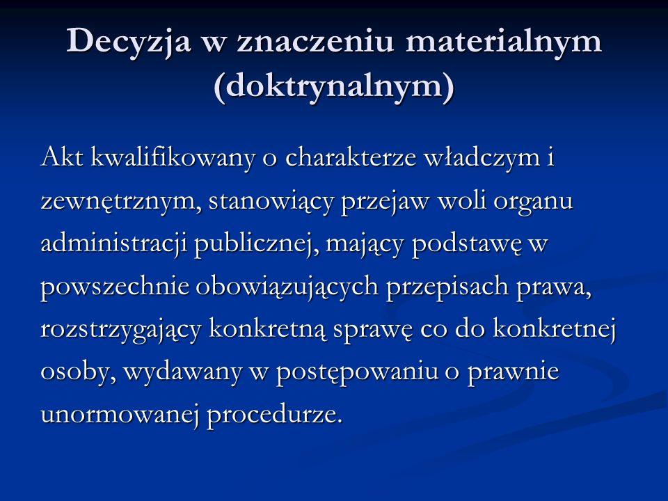 Decyzja w znaczeniu materialnym (doktrynalnym) Akt kwalifikowany o charakterze władczym i zewnętrznym, stanowiący przejaw woli organu administracji pu