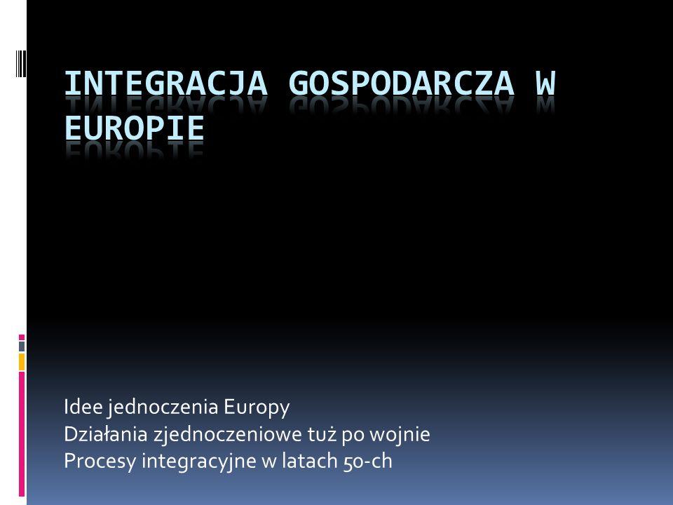 Idee jednoczenia Europy Działania zjednoczeniowe tuż po wojnie Procesy integracyjne w latach 50-ch